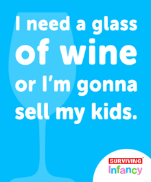 I need a glass of wine or I'm going to sell my kids.